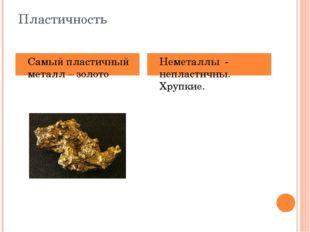 Пластичность Самый пластичный металл – золото Неметаллы - непластичны. Хрупкие.