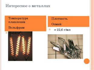 Интересное о металлах Температура плавления Вольфрам т=3422 Плотность Осмий ρ