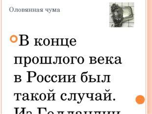 Оловянная чума В конце прошлого века в России был такой случай. Из Голландии