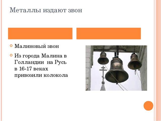 Металлы издают звон Малиновый звон Из города Малина в Голландии на Русь в 16-...