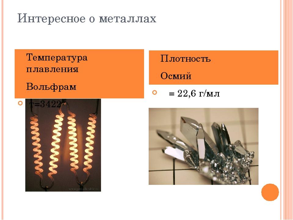 Интересное о металлах Температура плавления Вольфрам т=3422 Плотность Осмий ρ...