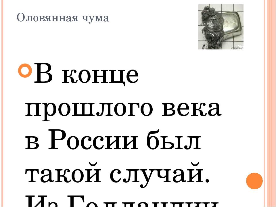 Оловянная чума В конце прошлого века в России был такой случай. Из Голландии...