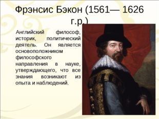 Фрэнсис Бэкон (1561— 1626 г.р.) Английский философ, историк, политический дея