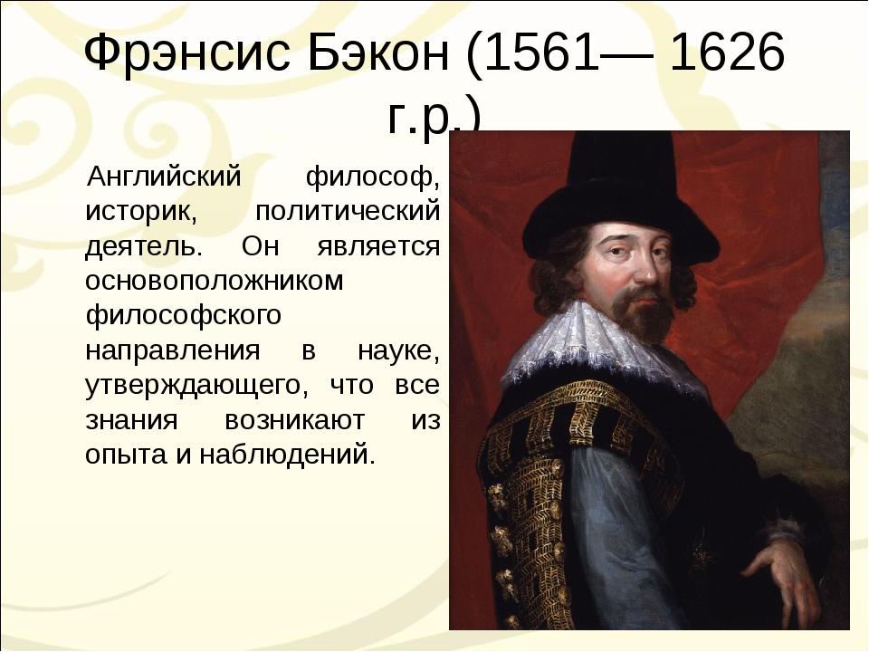 Фрэнсис Бэкон (1561— 1626 г.р.) Английский философ, историк, политический дея...