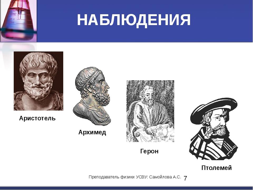 НАБЛЮДЕНИЯ Аристотель Архимед Герон Птолемей Преподаватель физики УСВУ: Самой...