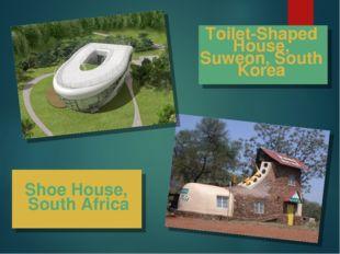 Shoe House, South Africa Toilet-Shaped House, Suweon, South Korea