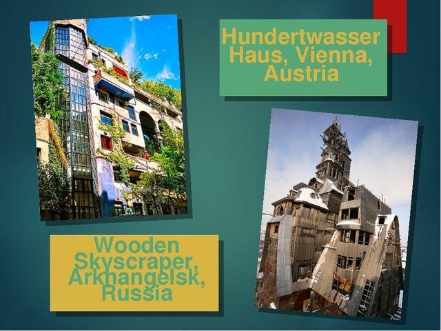 Wooden Skyscraper, Arkhangelsk, Russia Hundertwasser Haus, Vienna, Austria