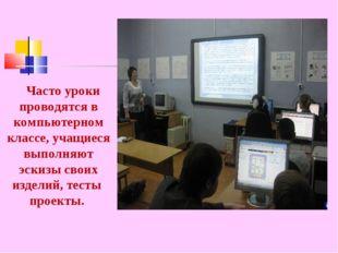 Часто уроки проводятся в компьютерном классе, учащиеся выполняют эскизы свои