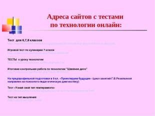 Адреса сайтов с тестами по технологии онлайн: Тест для 6,7,8 классов http://n