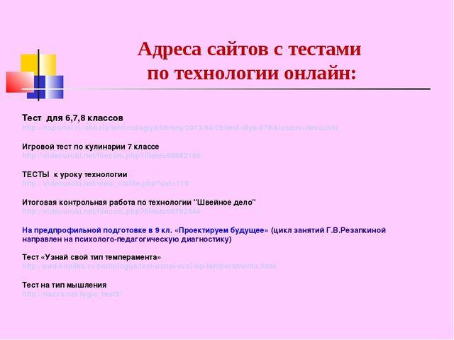 Адреса сайтов с тестами по технологии онлайн: Тест для 6,7,8 классов http://n...