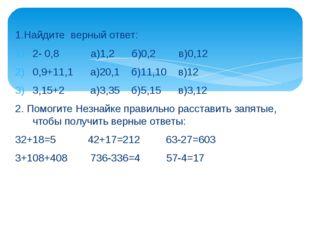 1.Найдите верный ответ: 2- 0,8 а)1,2 б)0,2 в)0,12 0,9+11,1 а)20,1 б)11,10 в)1