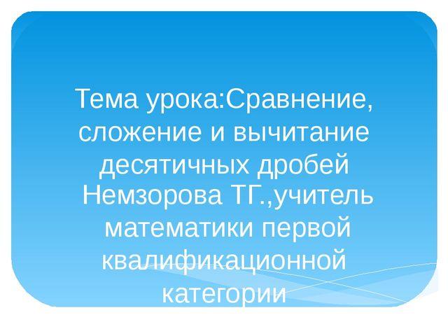Тема урока:Сравнение, сложение и вычитание десятичных дробей Немзорова ТГ.,уч...
