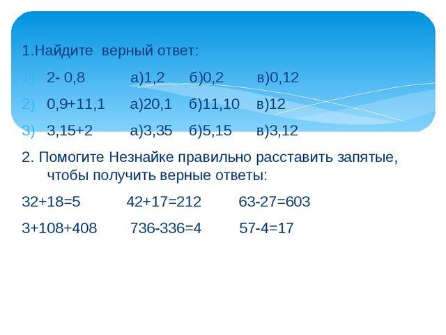 1.Найдите верный ответ: 2- 0,8 а)1,2 б)0,2 в)0,12 0,9+11,1 а)20,1 б)11,10 в)1...
