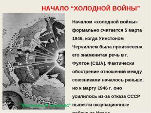 """НАЧАЛО """"ХОЛОДНОЙ ВОЙНЫ"""" Началом «холодной войны» формально считается 5 марта"""