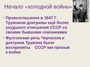 Начало «холодной войны» Провозглашение в 1947 Г. Трумэном доктрины ещё более
