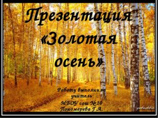Презентация «Золотая осень» Работу выполнила учитель МБОУ сош № 10 Пономерева
