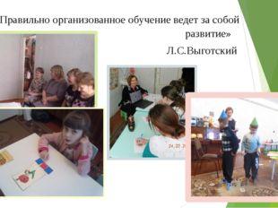 «Правильно организованное обучение ведет за собой развитие» Л.С.Выготский
