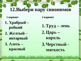 12.Выбери пару синонимов 1 вариант Храбрый – робкий Желтый – янтарный Алеть –