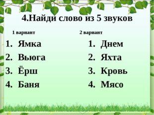 4.Найди слово из 5 звуков 1 вариант Ямка Вьюга Ёрш Баня 2 вариант Днем Яхта К