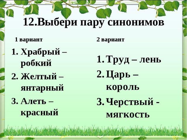 12.Выбери пару синонимов 1 вариант Храбрый – робкий Желтый – янтарный Алеть –...