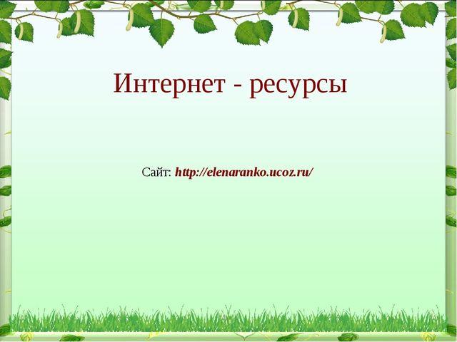 Интернет - ресурсы Сайт: http://elenaranko.ucoz.ru/