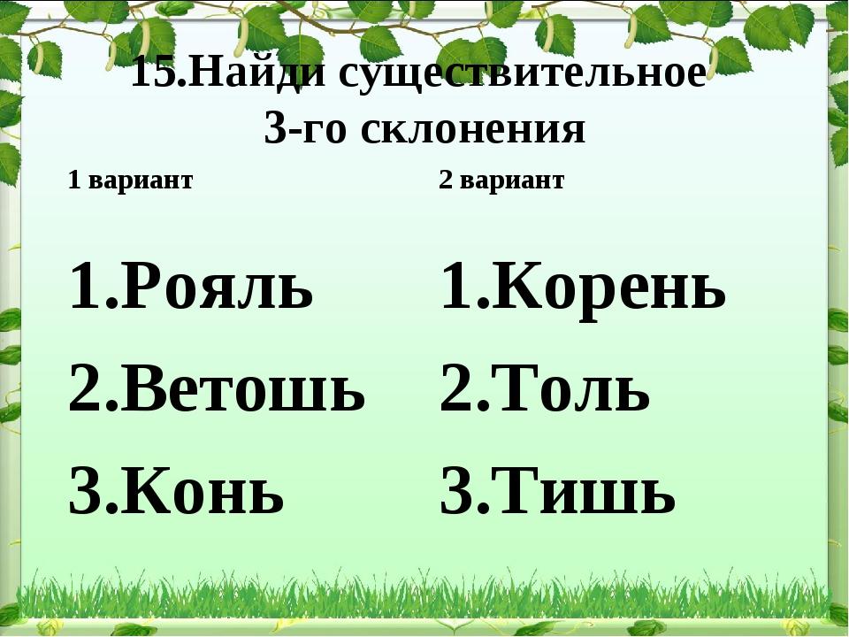 15.Найди существительное 3-го склонения Рояль Ветошь Конь 2 вариант Корень То...