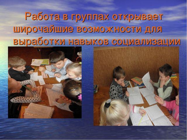Работа в группах открывает широчайшие возможности для выработки навыков соци...