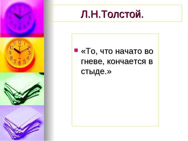 Л.Н.Толстой. «То, что начато во гневе, кончается в стыде.»