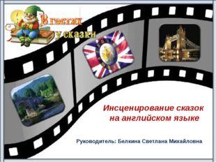 Руководитель: Белкина Светлана Михайловна Инсценирование сказок на английском