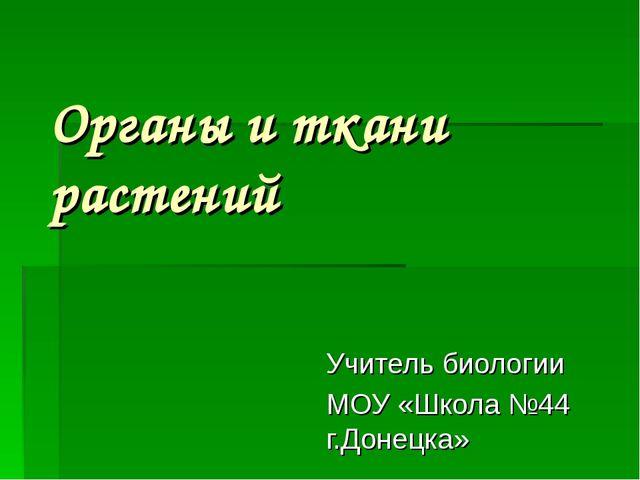 Органы и ткани растений Учитель биологии МОУ «Школа №44 г.Донецка»