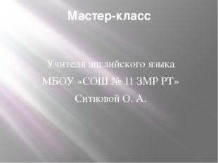Мастер-класс Учителя английского языка МБОУ «СОШ № 11 ЗМР РТ» Ситновой О. А.
