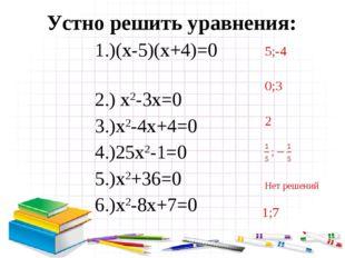 Устно решить уравнения: 5;-4 0;3 2 Нет решений 1;7 1.)(х-5)(х+4)=0 2.) х2-3х=