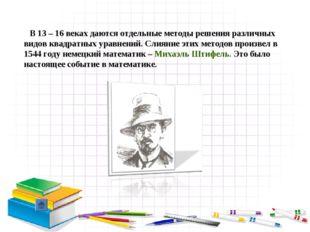 В 13 – 16 веках даются отдельные методы решения различных видов квадратных у