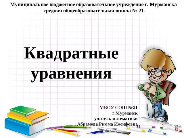 Квадратные уравнения Муниципальное бюджетное образовательное учреждение г. Му...