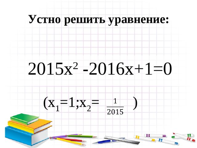 Устно решить уравнение: 2015x2 -2016x+1=0 (x1=1;x2= )