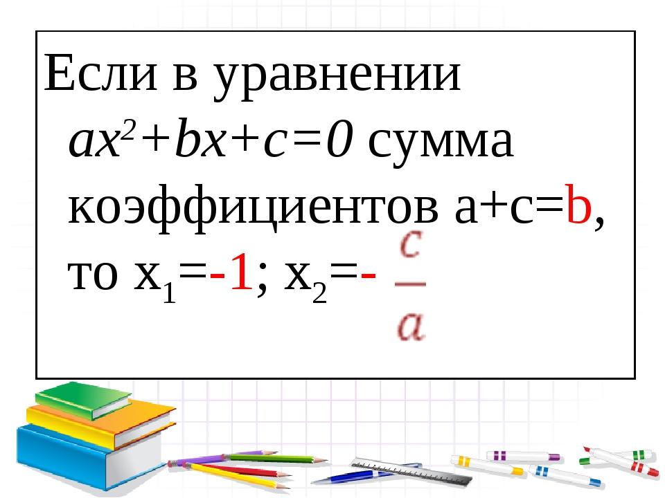 Если в уравнении ax2+bx+c=0 сумма коэффициентов a+с=b, то x1=-1; x2=-