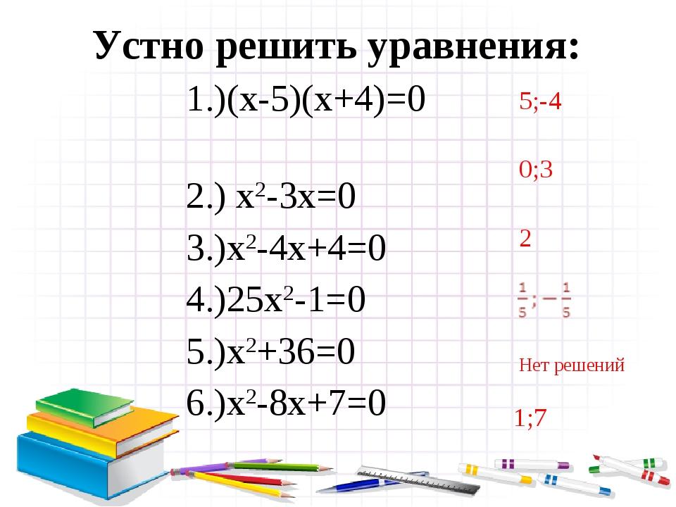 Устно решить уравнения: 5;-4 0;3 2 Нет решений 1;7 1.)(х-5)(х+4)=0 2.) х2-3х=...
