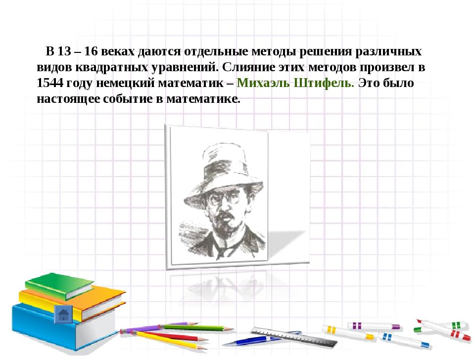 В 13 – 16 веках даются отдельные методы решения различных видов квадратных у...