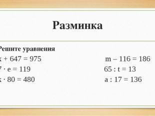 Разминка Решите уравнения х + 647 = 975 m – 116 = 186 7 · е = 119 65 : t = 13