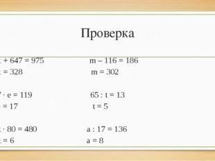 Проверка х + 647 = 975 m – 116 = 186 х = 328 m = 302 7 · е = 119 65 : t = 13