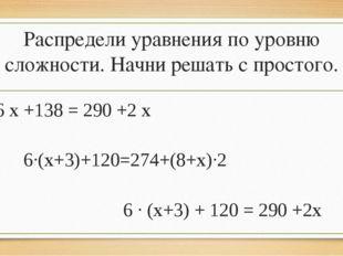 Распредели уравнения по уровню сложности. Начни решать с простого. 6 х +138 =