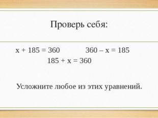 Проверь себя: х + 185 = 360 360 – х = 185 185 + х = 360 Усложните любое из эт