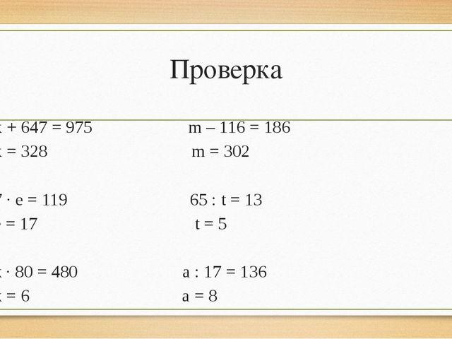 Проверка х + 647 = 975 m – 116 = 186 х = 328 m = 302 7 · е = 119 65 : t = 13...