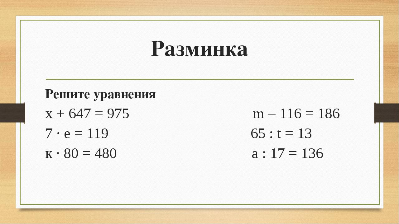 Разминка Решите уравнения х + 647 = 975 m – 116 = 186 7 · е = 119 65 : t = 13...