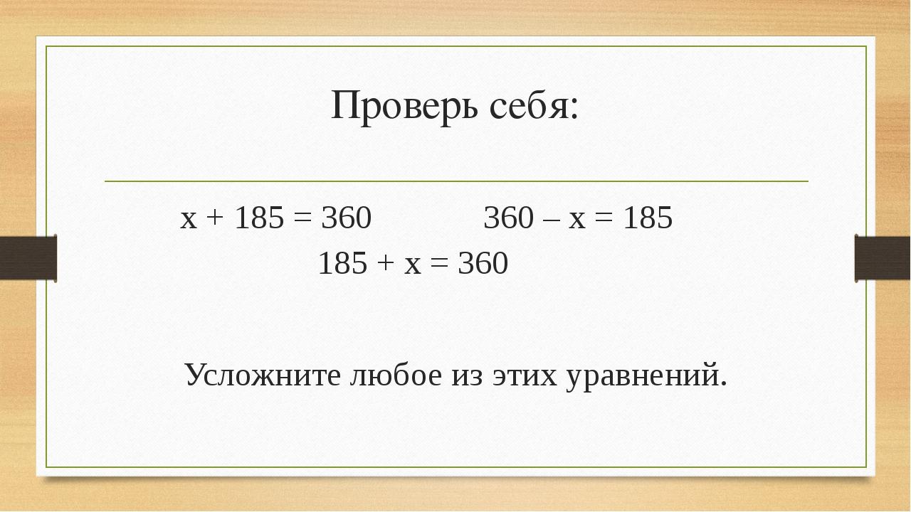 Проверь себя: х + 185 = 360 360 – х = 185 185 + х = 360 Усложните любое из эт...