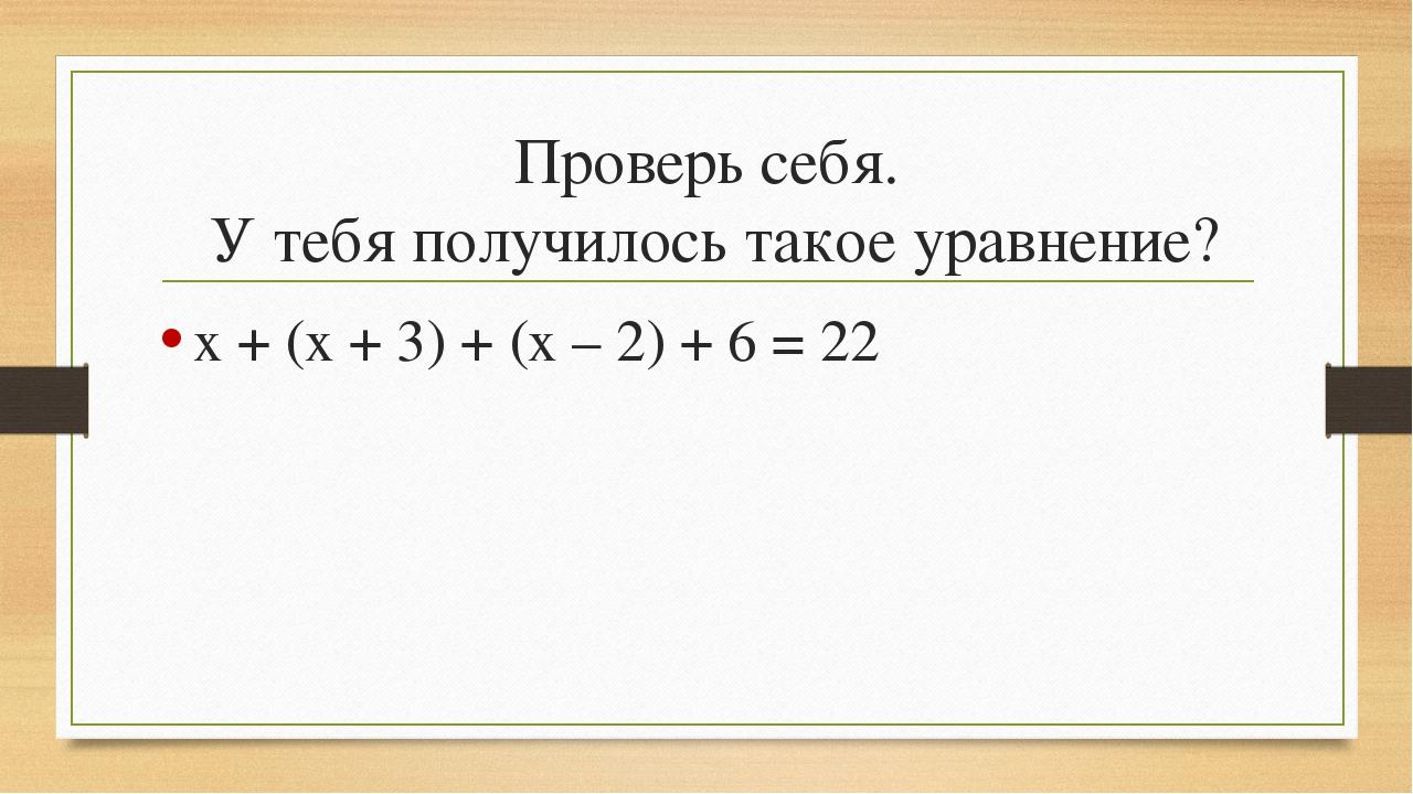Проверь себя. У тебя получилось такое уравнение? х + (х + 3) + (х – 2) + 6 = 22