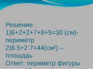 Решение: 1)6+2+2+7+8+5=30 (см)-периметр 2)6∙5+2∙7=44(см²) – площадь Ответ: пе