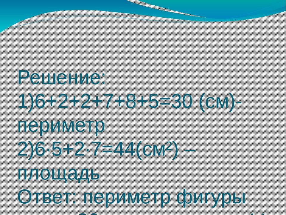 Решение: 1)6+2+2+7+8+5=30 (см)-периметр 2)6∙5+2∙7=44(см²) – площадь Ответ: пе...
