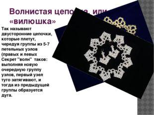 Волнистая цепочка, или «вилюшка» Так называют двусторонние цепочки, которые п