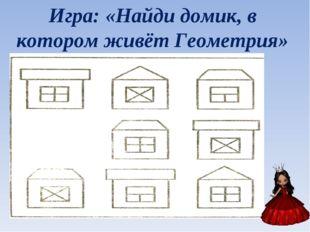 Игра: «Найди домик, в котором живёт Геометрия»